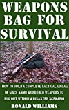 Weapons Bag For Survival: How To Build A Complete Tactical Go-Bag Of Guns, Ammo, And Other Weapons To Bug Out With In A