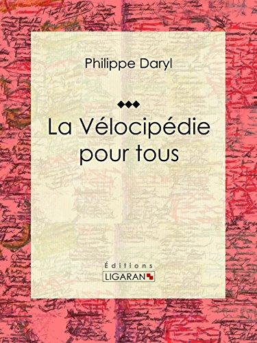 La Vélocipédie pour tous: Encyclopédie des sport cyclistes par Philippe Daryl