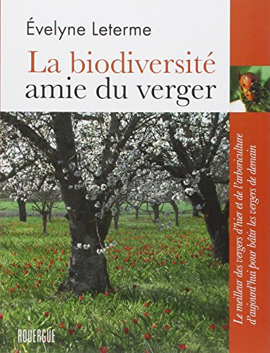La biodiversité amie du verger : Le meilleur des vergers d'hier et de l'arboriculture d'aujourd'hui pour bâtir les vergers de demain