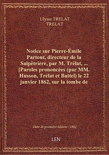 Notice sur Pierre-mile Partout, directeur de la Salptrire, par M. Trlat,... [Paroles prononces