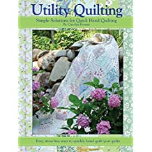 Utility Quilting Simple Solutions for Quick Hand Quilting: An Uncomplicated, Stress Free Way to Quikly and Easily Hand Quilt Your Quilts