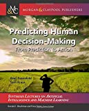 Predicting Human Decision-Making: From Prediction to Action (Synthesis Lectures on Artificial Intelligence and Machine Learning)