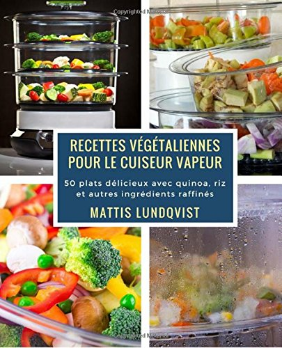 Recettes vgtaliennes pour le cuiseur vapeur: 50 plats dlicieux avec quinoa, riz et autres ingrdients raffins