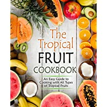 The Tropical Fruit Cookbook: An Easy Guide to Cooking with All Types of Tropical Fruit (English Edition)