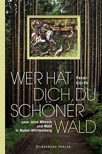 Wer hat dich, du schöner Wald: 5000 Jahre Mensch und Wald in Baden-Württemberg