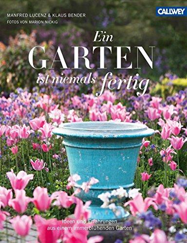 Ein Garten ist niemals fertig: Ideen und Erfahrungen aus einem immerblühenden Garten