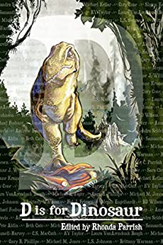 D is for Dinosaur (Alphabet Anthologies Book 4) by [Parrish, Rhonda, Johnson, L.S., Cato, Beth, VanArendonk Baugh, Laura, Wilson, BD, Cone, Cory, Kymmell-Harvey, Samantha, Kewin, Simon, Taylor, KV, MacCath, C.S.]