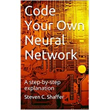 Code Your Own Neural Network: A step-by-step explanation (English Edition)