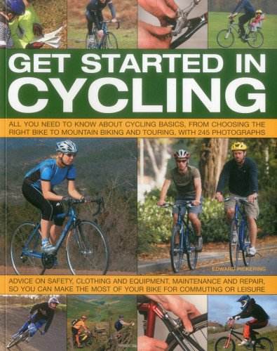 Get Started in Cycling: All You Need to Know About Cycling Basics, from Choosing the Right Bike to Mountain Biking and Touring, with 245 Photographs por Edward Pickering