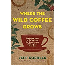 Where the Wild Coffee Grows: The Untold Story of Coffee from the Cloud Forests of Ethiopia to Your Cup