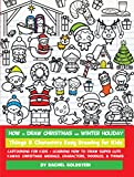 How to Draw Christmas and Winter Holiday Things & Characters Easy Drawing for Kids: Cartooning for Kids + Learning How to Draw Super Cute Kawaii Christmas Animals, Characters, Doodles, & Things