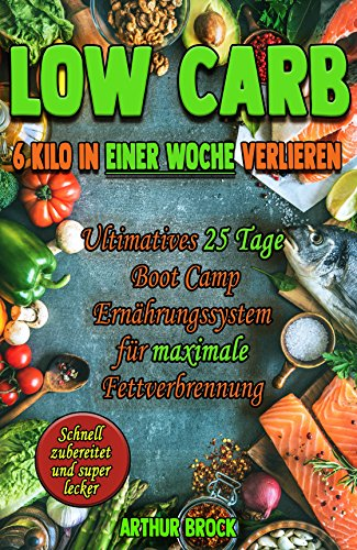 LOW CARB: 6 Kilo in einer Woche verlieren (Abnehmen, Low Carb, Gewicht verlieren, Ernährung, Fett verbrennen, Diät, Low Carb Kochbuch, Rezepte, Low Carb Rezepte, Abnehmen ohne Sport, Low Carb) (Ebooks Low Carb)