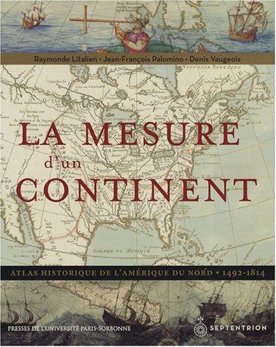 La mesure d'un continent : Atlas historique de l'Amérique du Nord, 1492-1814 par Raymonde Litalien