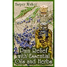 Pain Relief with Essential Oils and Herbs: (Essential Oils, Herbal Remedies) (English Edition)