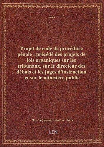 Projet de code de procédure pénale : précédé des projets de lois organiques sur les tribunaux, sur l par XXX