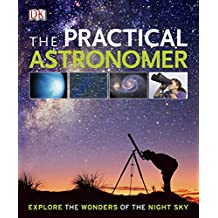 The Practical Astronomer: Explore the Wonders of the Night Sky (Dk Astronomy)