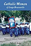 Catholic Women of Congo-Brazzaville: Mothers and Sisters in Troubled Times by Phyllis M. Martin (2009-02-06)