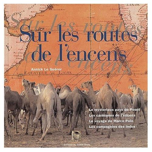 Sur les routes de l'encens : Le mystérieux pays de Pount, les caravanes de l'encens, le voyage de Marco Polo, les Compagnies des Indes