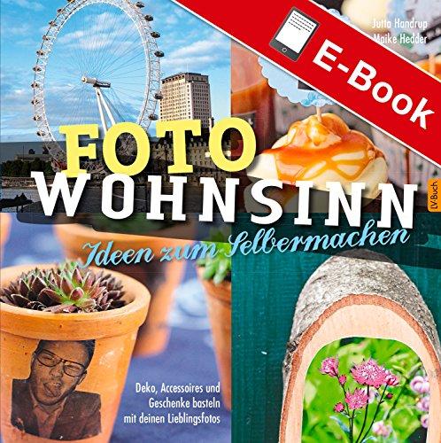 Foto Wohnsinn - Ideen zum Selbermachen: Deko, Accessoires und Geschenke basteln mit den Lieblingsfotos