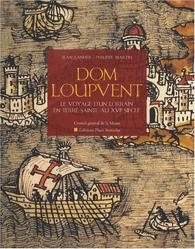 Dom Loupvent : Récit d'un voyageur lorrain en Terre Sainte au XVIe siècle