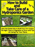 "How to Build and Take Care of a Hydroponics Garden ""Learn the Easiest Way to Build Your Own System, the Right Types of Vegetables to Grow and Tips on Caring For Your Plants"""