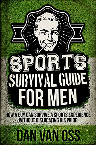 Sports Survival Guide for Men: How A Guy Can Survive A Sports Experience Without Dislocating His Pride (Survival Guides for Men Book 3) (English Edition)
