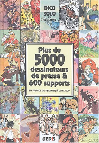 Plus de 5000 dessinateurs de presse & 600 supports en France de Daumier à l'an 2000 : Dico Solo