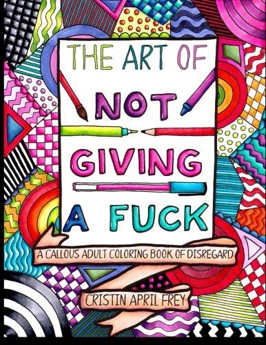 The Art of Not Giving a Fuck: A Callous Adult Coloring Book of Disregard por Cristin April Frey