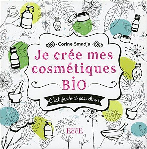 Je crée mes cosmétiques bio - C'est facile et pas cher !