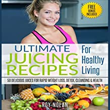 50 Delicious Juices for Rapid Weight Loss, Detox, Cleansing and Health: Ultimate Juicing Recipes for Healthy Living