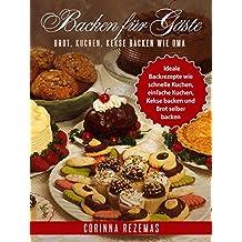 Backen für Gäste - Brot, Kuchen, Kekse Backen wie Oma - Ideale Backrezepte wie schnelle Kuchen, einfache Kuchen, Kekse backen und Brot selber backen