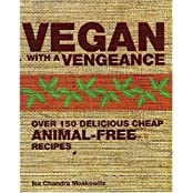 Vegan with a Vengeance: Over 150 Delicious, Cheap, Animal-free Recipes