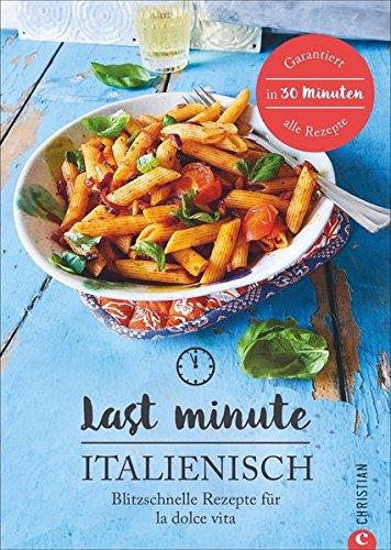 Italienisch-Kochbuch: Last Minute Italienisch. Blitzschnelle Rezepte für la Dolce Vita. Schnelle italienische Küche. Ratzfatz-Rezepte für Hobbyköche mit wenig Zeit. Expresskochen auf Italienisch.
