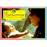 Motherwise: 101 Tips for a New Mother