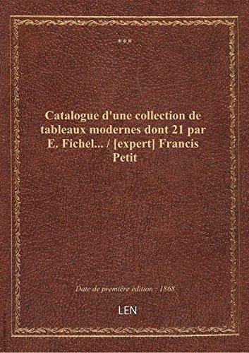 Catalogue d'une collection de tableaux modernes dont 21 par E. Fichel... / [expert] Francis Petit