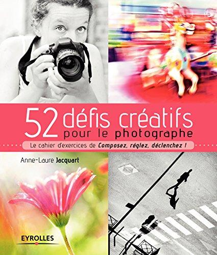 52 défis créatifs pour le photographe: Le cahier d'exercices de Composez, réglez, déclenchez !