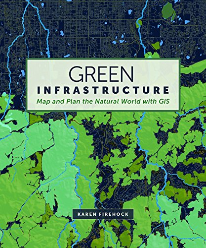 Green Infrastructure: Map and Plan the Natural World with GIS (English Edition)