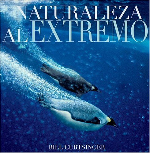 Naturaleza Al Extremo/Extreme Nature: Images from the World's Edge por Bill Curtsinger