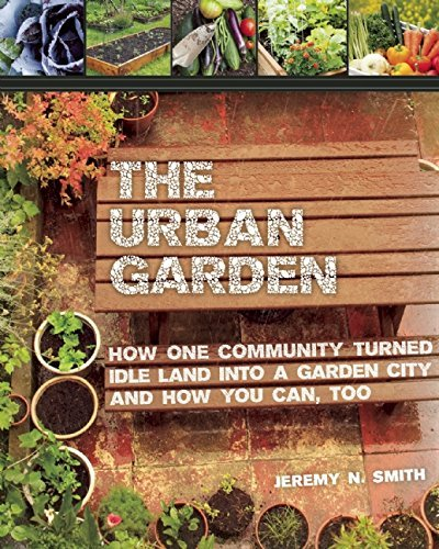 The Urban Garden: How One Community Turned Idle Land into a Garden City and How You Can, Too by Jeremy N. Smith (2014-10-21)