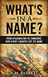What's In A Name?: From Afghanistan to Zimbabwe. How Every Country Got Its Name.