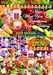 Vegan Victory for Britain - How What You Eat Determines Your Destiny: Why British Should be Organic Vegans - A Healthy Nation is a Wealthy Nation (English Edition)