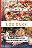 LOW CARB: Die besten Rezepte für Brot, Baguette, Hefe Pizzateig, Hefezopf, Wrap: Das große LOW CARB Brot-Backbuch mit