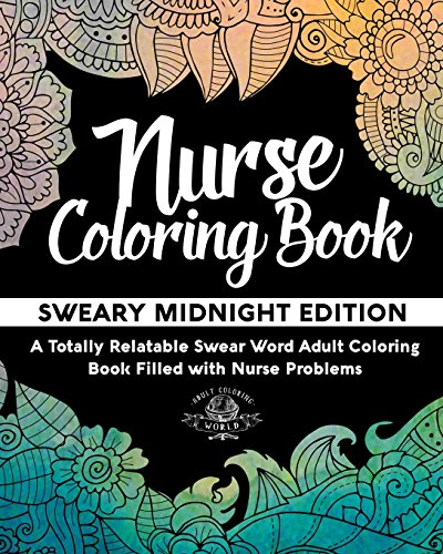 Nurse Coloring Book: Sweary Midnight Edition - A Totally Relatable Swear Word Adult Coloring Book Filled with Nurse Problems: Volume 2 (Coloring Book Gift Ideas)