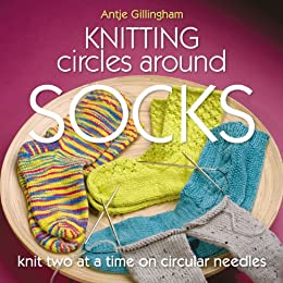 Knitting Circles around Socks: Knit Two at a Time on Circular Needles by [Gillingham, Antje]