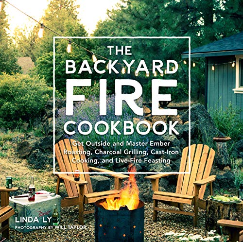 The Backyard Fire Cookbook: Get Outside and Master Ember Roasting, Charcoal Grilling, Cast-Iron Cooking, and Live-Fire Feasting -