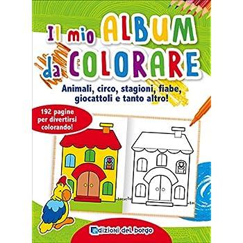 Il Mio Album Da Colorare. Animali, Circo, Stagioni, Fiabe, Giocattoli E Tanto Altro! Ediz. Illustrata