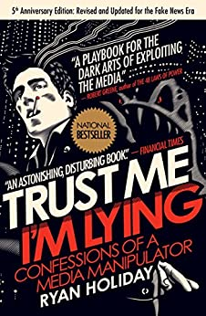 Trust Me, I'm Lying: Confessions of a Media Manipulator by [Holiday, Ryan]
