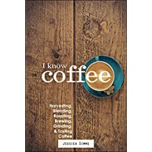 I Know Coffee: Harvesting, Blending, Roasting, Brewing, Grinding & Tasting Coffee (English Edition)