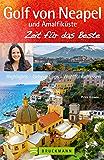Golf von Neapel Reiseführer: Zeit für das Beste mit Highlights - Geheimtipps - Wohlfühladressen von Ischia über Capri, bis Kampanien, Cliento und die Amalfiküste. Mit Neapel-Stadtführer.