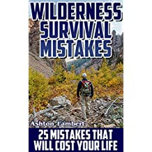 Wilderness Survival Mistakes: 25 Mistakes That Will Cost Your Life: (Prepper's Guide, Survival Guide, Alternative Medicine, Emergency) (English Edition)